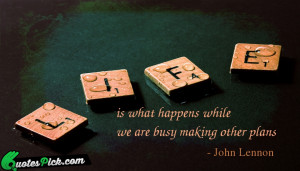 Life Is What Happens While Quote by John Lennon @ Quotespick.com