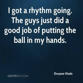dwyane wade quote i got a rhythm going the guys just did a good job