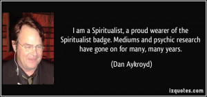 ... and psychic research have gone on for many, many years. - Dan Aykroyd