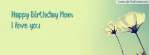 Happy Birthday Mom I love you Profile Facebook Covers