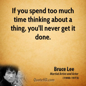 If you spend too much time thinking about a thing, you'll never get it ...