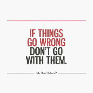 Life Quotes - If things go wrong don't go with them