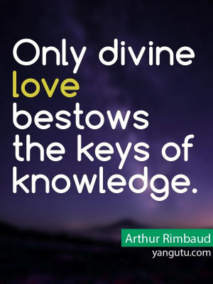 Only divine love bestows the keys of knowlrdge, ~ Arthur Rimbaud