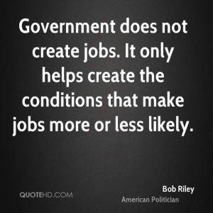Government does not create jobs. It only helps create the conditions ...