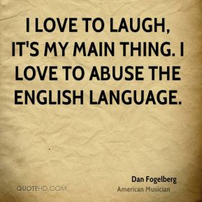 Dan Fogelberg - I love to laugh, it's my main thing. I love to abuse ...