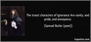 The truest characters of ignorance Are vanity, and pride, and ...