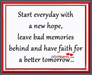 ... Bad Memories Behind and Have Faith For a Better Tomorrow ~ Hope Quote
