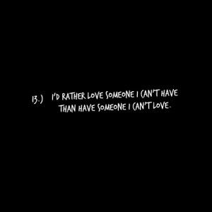 rather love someone I can't have. Than have someone I can't love.