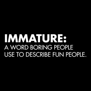IMMATURE: A WORD BORING PEOPLE USE TO DESCRIBE FUN PEOPLE T-SHIRT ...