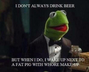 ... beer, but when I do, I wake up next to a fat pig. Kermit the Frog