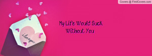 My Life Would Suck Without You Profile Facebook Covers