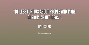 """Be less curious about people and more curious about ideas."""""""