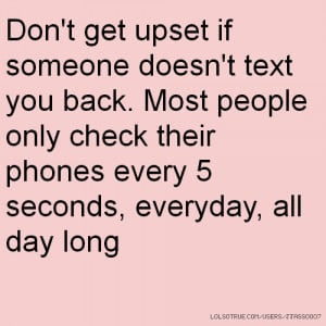 Don't get upset if someone doesn't text you back. Most people only ...
