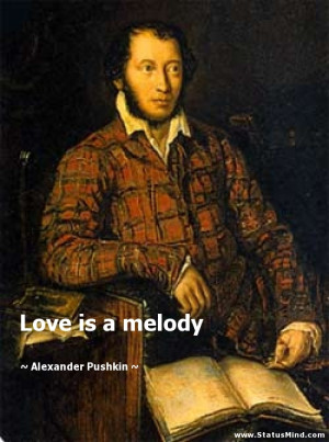 Love is a melody - Alexander Pushkin Quotes - StatusMind.com