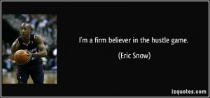 firm believer in the hustle game. - Eric Snow