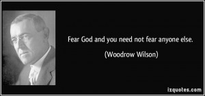 Fear God and you need not fear anyone else. - Woodrow Wilson