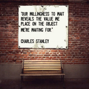 """... value we place on the object we're waiting for."""" ~ Charles Stanley"""