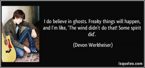 do believe in ghosts. Freaky things will happen, and I'm like, 'The ...