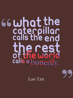 What the caterpillar calls the end the rest of the world calls a ...
