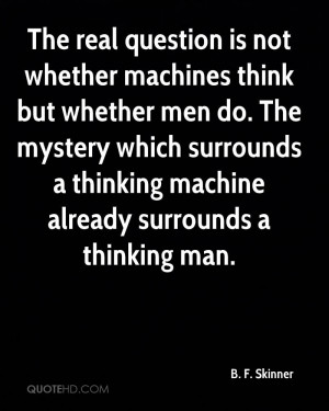 The real question is not whether machines think but whether men do ...