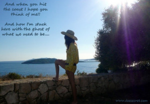 And when you hit the coast I hope you think of me - And how i'm stuck ...