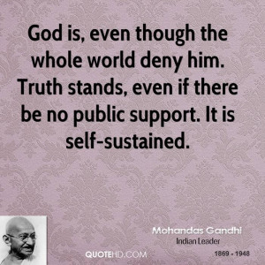 God is, even though the whole world deny him. Truth stands, even if ...