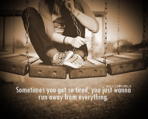 ... get so tired,you just wanna run away from everything ~ Emotion Quote
