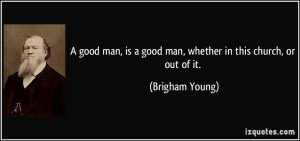 quote-a-good-man-is-a-good-man-whether-in-this-church-or-out-of-it ...