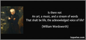 Is there not An art, a music, and a stream of words That shalt be life ...