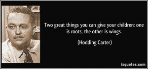 Two great things you can give your children: one is roots, the other ...
