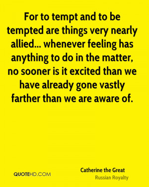 For to tempt and to be tempted are things very nearly allied ...