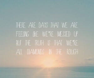 we feel like we are messed up but really we're Diamonds in the Rough ...