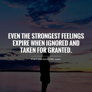 ... feelings expire when ignored and taken for granted Picture Quote #1