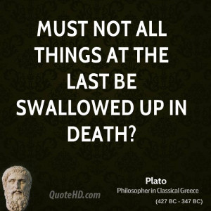 Must not all things at the last be swallowed up in death?