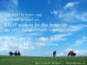 Enjoy Life quotes - Life won't be better, and never will be, until ...