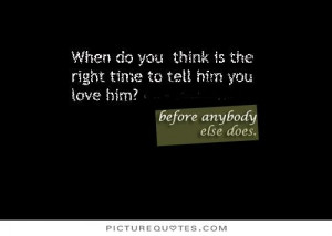 ... you think is the right time to tell him you love him Picture Quote #1