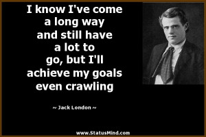 ... achieve my goals even crawling - Jack London Quotes - StatusMind.com