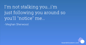 not stalking you...i'm just following you around so you'll