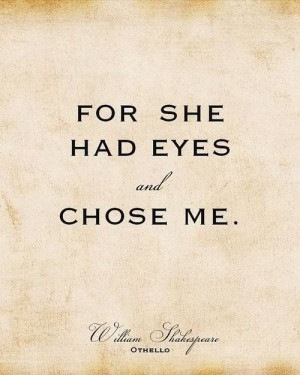 ... her eyes wide open when she chose me. -William Shakespeare, -Othello