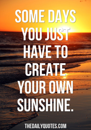 some-days-create-your-own-sunshine-life-quotes-sayings-pictures.jpg