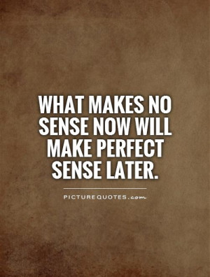 What makes no sense now will make perfect sense later. Picture Quote ...