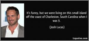 ... off the coast of Charleston, South Carolina when I was 9. - Josh Lucas
