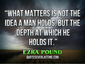 What matters is not the idea a man holds, but the depth at which he ...