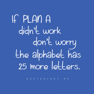 always have a plan B...and C... | Quotes
