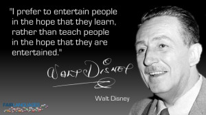 "... teach people in the hope that they are entertained."" Walt Disney"