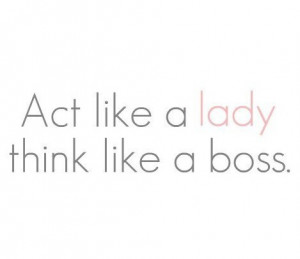 Act like a lady, think like a boss #Quote