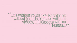 Life without you is like; Facebook without friends, Youtube without ...
