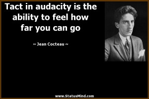 Tact is audacity to feel how far you can go.