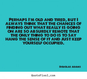 Quotes about life - Perhaps i'm old and tired, but i always think that ...