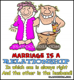 Marriage is a relationship in which one person is always right and the ...